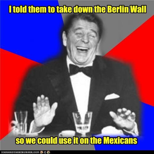 I told them to take down the Berlin Wall so we could use it on the Mexicans