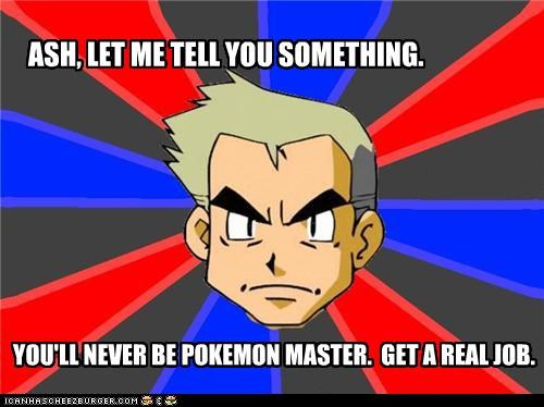 ASH, LET ME TELL YOU SOMETHING. YOU'LL NEVER BE POKEMON MASTER. GET A REAL JOB.