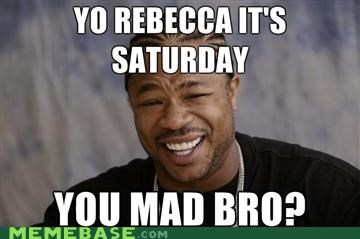 saturday,u mad bro,yo dawg