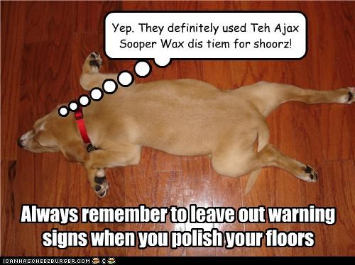 Always remember to leave out warning signs when you polish your floors Yep. They definitely used Teh Ajax Sooper Wax dis tiem for shoorz!