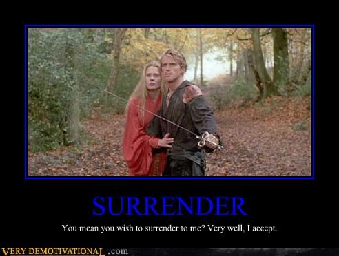 SURRENDER You mean you wish to surrender to me? Very well, I accept.