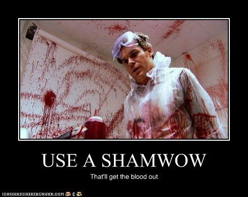 USE A SHAMWOW That'll get the blood out