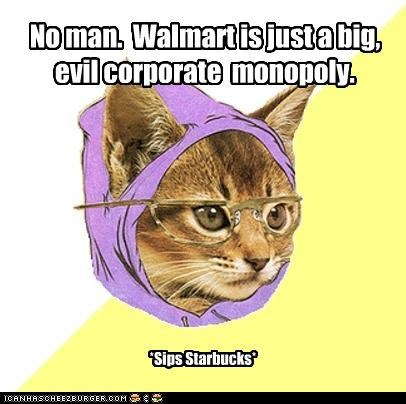 No man. Walmart is just a big, evil corporate monopoly. *Sips Starbucks*