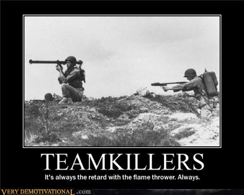 flamethrower,I hate those guys,teamkiller