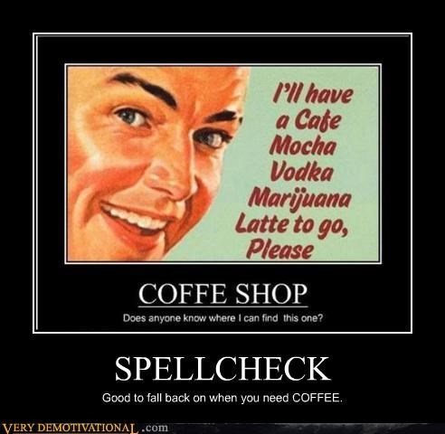 SPELLCHECK Good to fall back on when you need COFFEE.