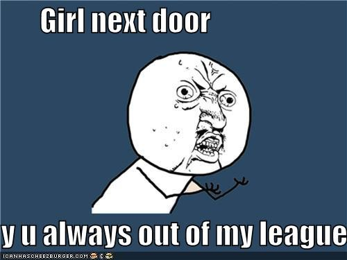 girl next door out of my league Y U No Guy - 4582050560