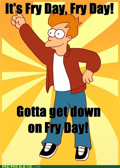 FRIDAY,fry,futurama,Memes,Phillip J Fry