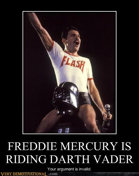 FREDDIE MERCURY IS RIDING DARTH VADER Your argument is invalid.