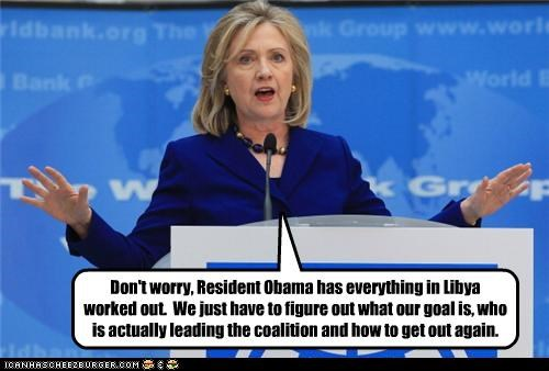 Don't worry, Resident Obama has everything in Libya worked out. We just have to figure out what our goal is, who is actually leading the coalition and how to get out again.