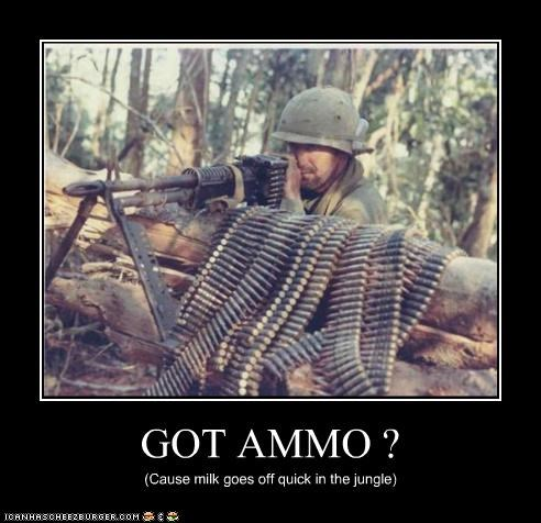 GOT AMMO ? (Cause milk goes off quick in the jungle)