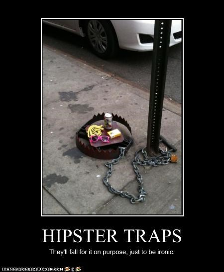 HIPSTER TRAPS They'll fall for it on purpose, just to be ironic.