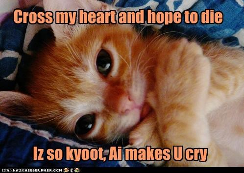 Cross my heart and hope to die Iz so kyoot, Ai makes U cry