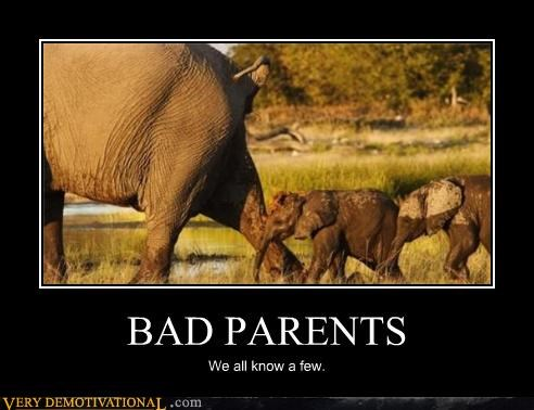 BAD PARENTS We all know a few.