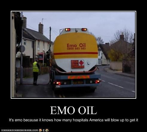 EMO OIL It's emo because it knows how many hospitals America will blow up to get it