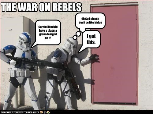 THE WAR ON REBELS Careful,it might have a plasma granade riged on it! I got this. Oh God please don't be like friday