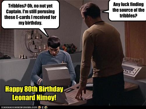 Any luck finding the source of the tribbles? Tribbles? Oh, no not yet Captain. I'm still perusing these E-cards I received for my birthday. Happy 80th Birthday Leonard Nimoy!