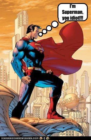 I'm Superman, you idiot!!!