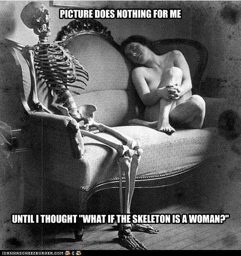 """UNTIL I THOUGHT """"WHAT IF THE SKELETON IS A WOMAN?"""" PICTURE DOES NOTHING FOR ME"""