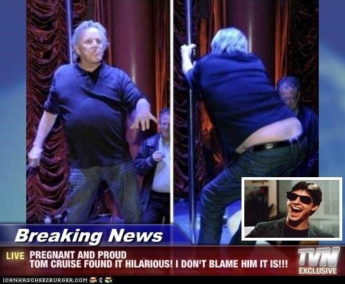 Breaking News - PREGNANT AND PROUD TOM CRUISE FOUND IT HILARIOUS! I DON'T BLAME HIM IT IS!!!