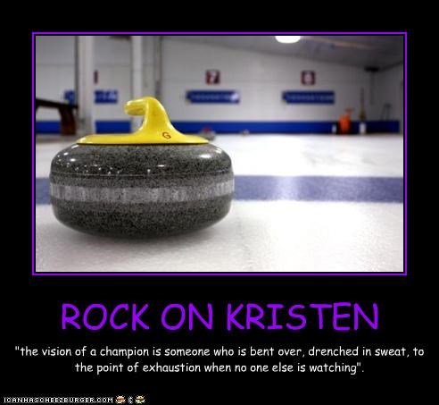 "ROCK ON KRISTEN ""the vision of a champion is someone who is bent over, drenched in sweat, to the point of exhaustion when no one else is watching""."