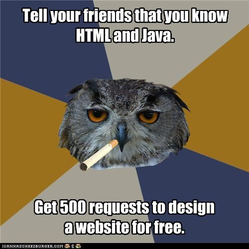 Tell your friends that you know HTML and Java. Get 500 requests to design a website for free.