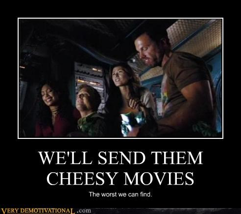 WE'LL SEND THEM CHEESY MOVIES The worst we can find.