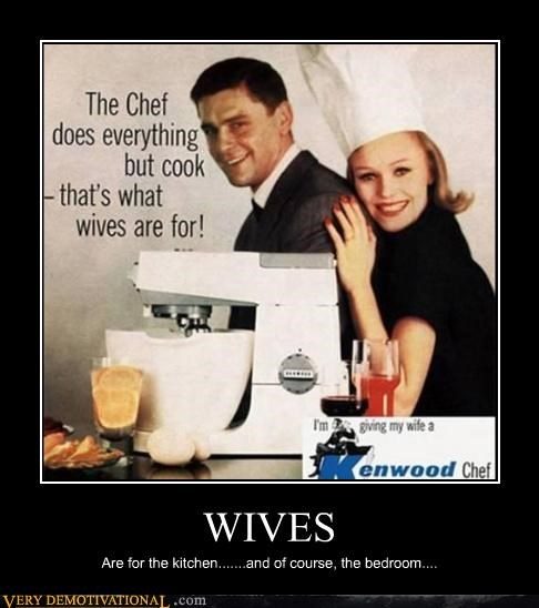 WIVES Are for the kitchen.......and of course, the bedroom....