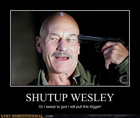 SHUTUP WESLEY Or I swear to god I will pull this trigger!