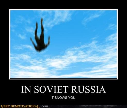 IN SOVIET RUSSIA IT SNOWS YOU.