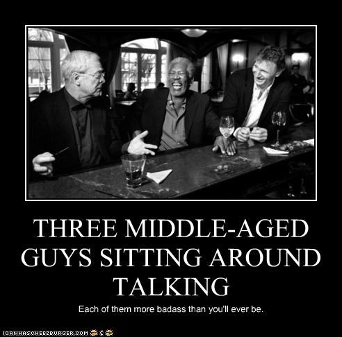 THREE MIDDLE-AGED GUYS SITTING AROUND TALKING Each of them more badass than you'll ever be.
