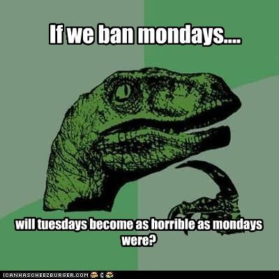ban them,failure,mondays,philosoraptor,tuesday is the new monday