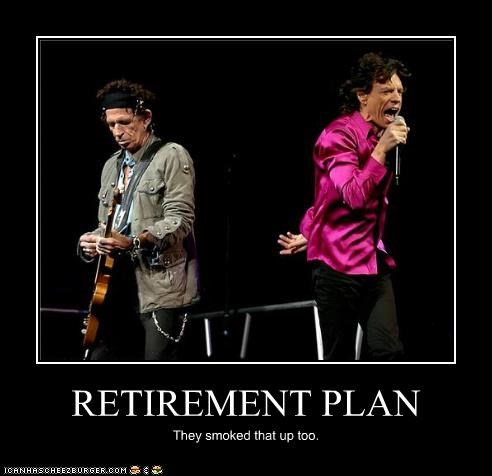 RETIREMENT PLAN They smoked that up too.