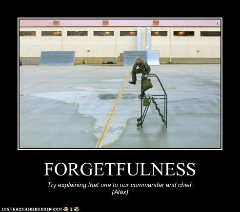 FORGETFULNESS Try explaining that one to our commander and chief. (Alex)