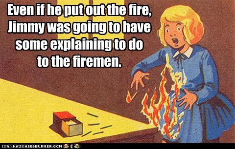 Even if he put out the fire, Jimmy was going to have some explaining to do to the firemen.