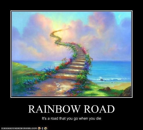 RAINBOW ROAD It's a road that you go when you die