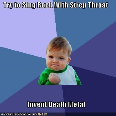 death metal,sing rock,strep throat