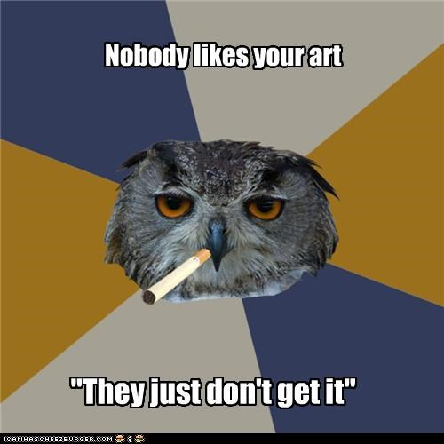 "Nobody likes your art ""They just don't get it"""