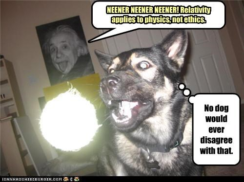 No dog would ever disagree with that. NEENER NEENER NEENER! Relativity applies to physics, not ethics.
