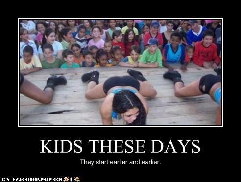 KIDS THESE DAYS They start earlier and earlier.