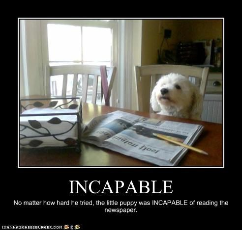 INCAPABLE No matter how hard he tried, the little puppy was INCAPABLE of reading the newspaper.