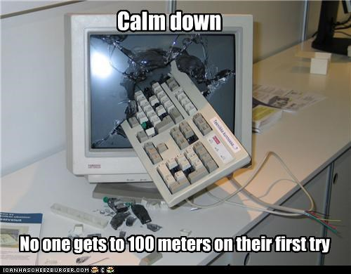 Calm down No one gets to 100 meters on their first try
