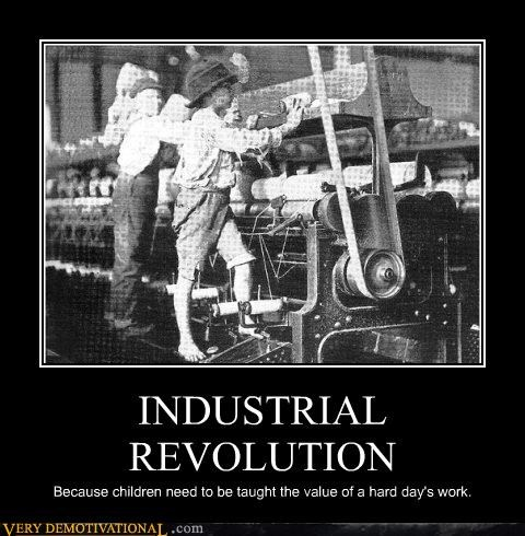 INDUSTRIAL REVOLUTION Because children need to be taught the value of a hard day's work.