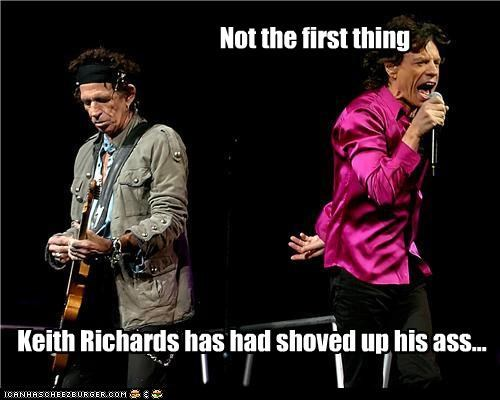 Not the first thing Keith Richards has had shoved up his ass...