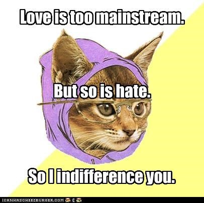 Love is too mainstream. But so is hate. So I indifference you.