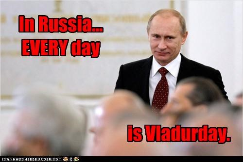 In Russia... EVERY day is Vladurday.