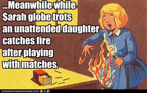 ...Meanwhile while $arah globe trots an unattended daughter catches fire after playing with matches.