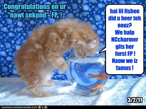 "hai lil fishee did u heer teh nooz? We halp NCcharmer gits her furst FP ! Naow we iz famus ! Congratulations on ur ""nawt sekund"" FP ! 3/2/11"