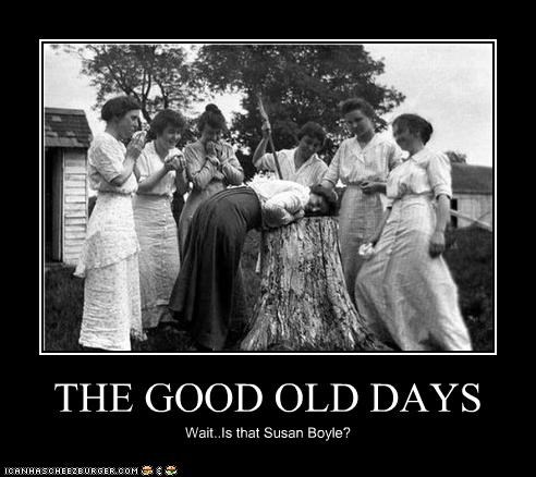 THE GOOD OLD DAYS Wait..Is that Susan Boyle?