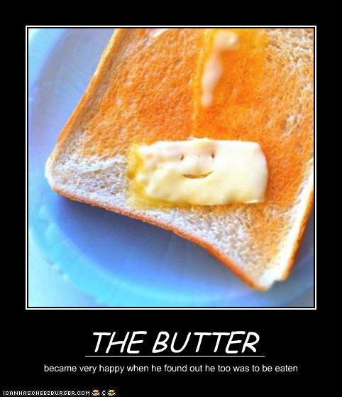 THE BUTTER became very happy when he found out he too was to be eaten