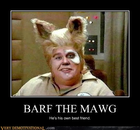 BARF THE MAWG He's his own best friend.